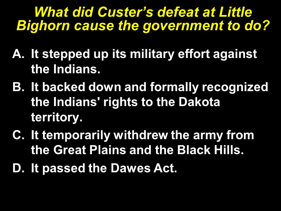 What did Custer's defeat at Little Bighorn cause the government to do