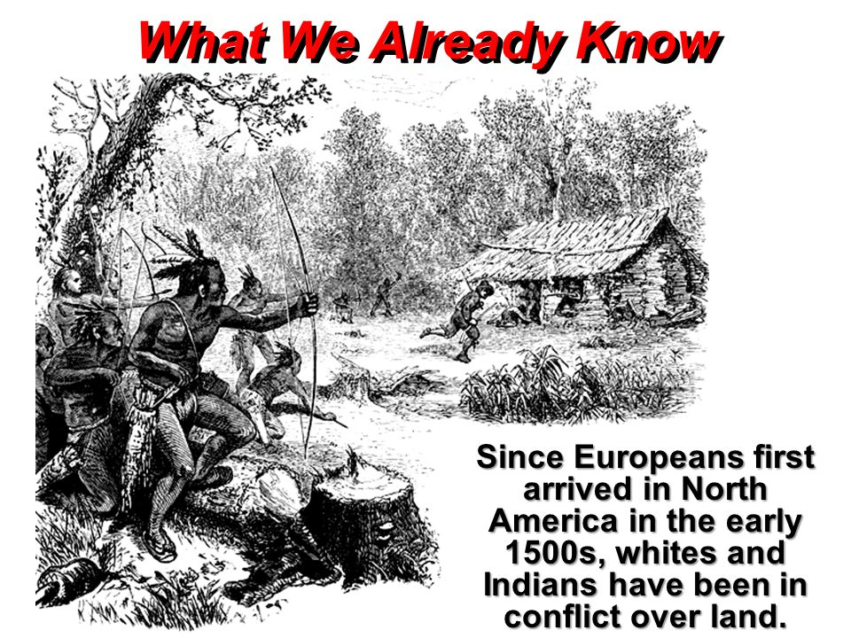 What We Already Know Since Europeans first arrived in North America in the early 1500s, whites and Indians have been in conflict over land.