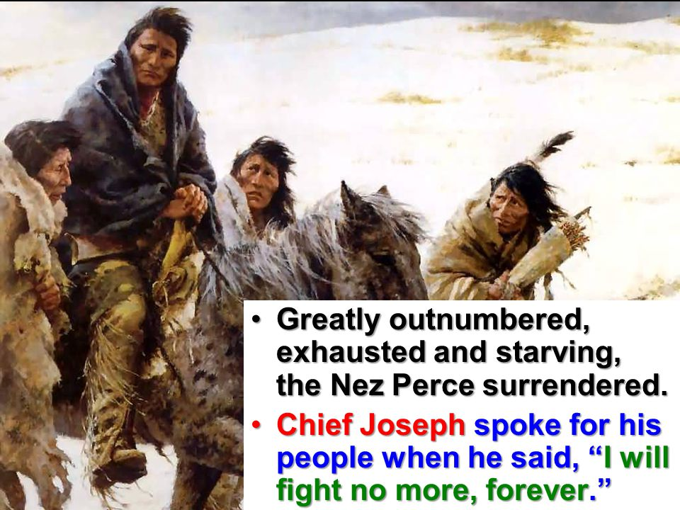 Greatly outnumbered, exhausted and starving, the Nez Perce surrendered.