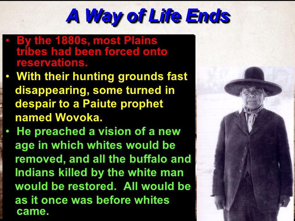 A Way of Life Ends By the 1880s, most Plains tribes had been forced onto reservations. With their hunting grounds fast.