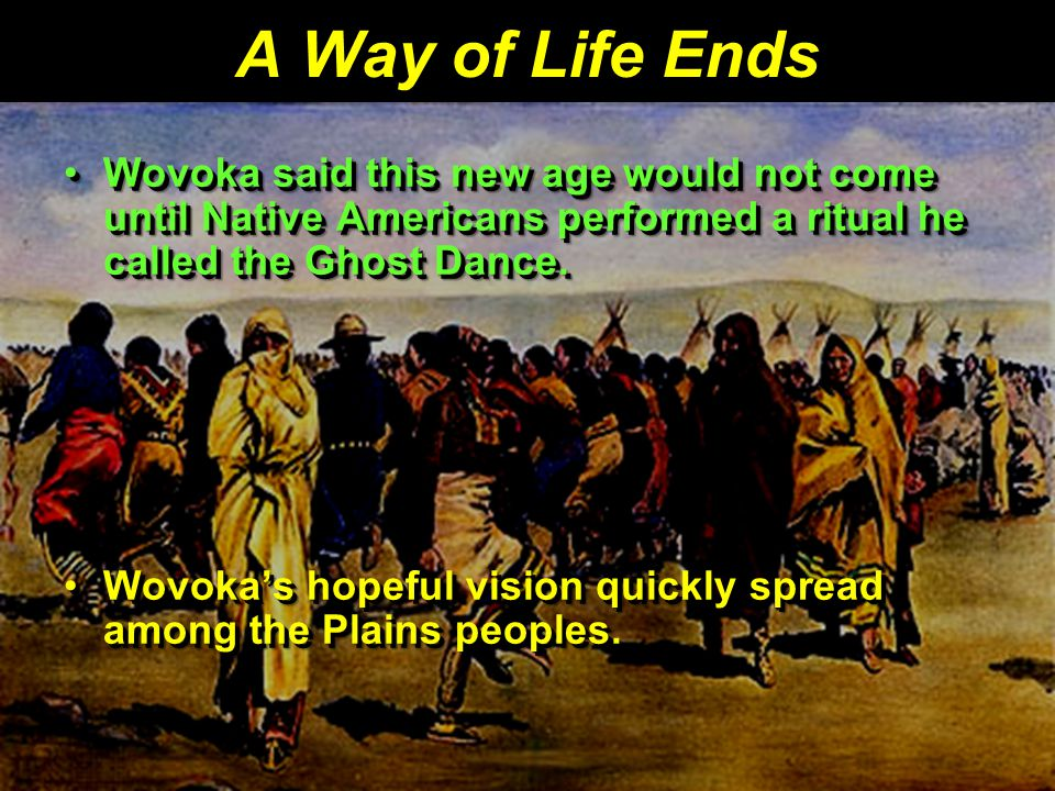 A Way of Life Ends Wovoka said this new age would not come until Native Americans performed a ritual he called the Ghost Dance.