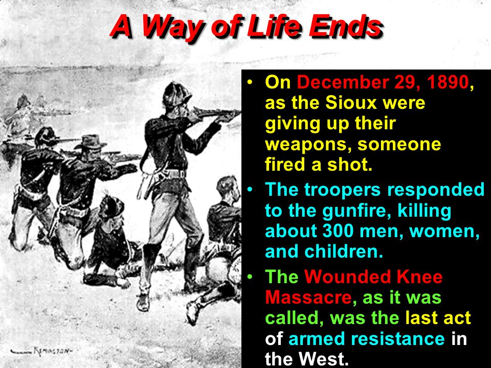 A Way of Life Ends On December 29, 1890, as the Sioux were giving up their weapons, someone fired a shot.