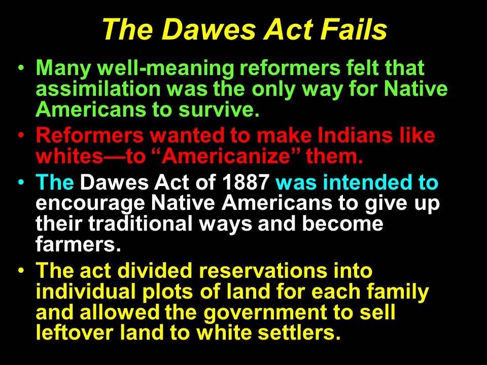 The Dawes Act Fails Many well-meaning reformers felt that assimilation was the only way for Native Americans to survive.
