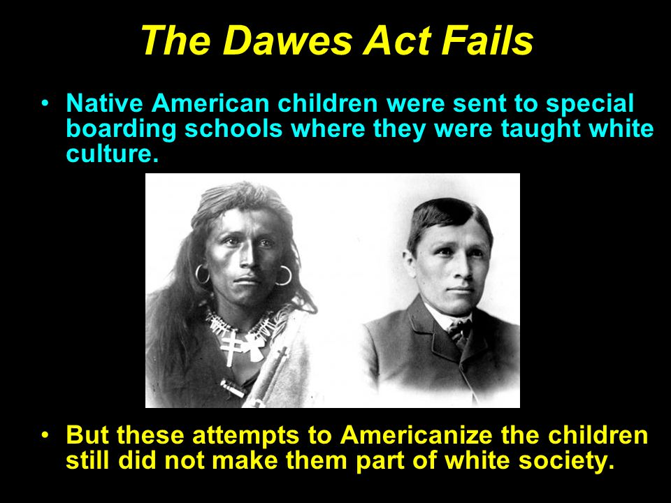 The Dawes Act Fails Native American children were sent to special boarding schools where they were taught white culture.