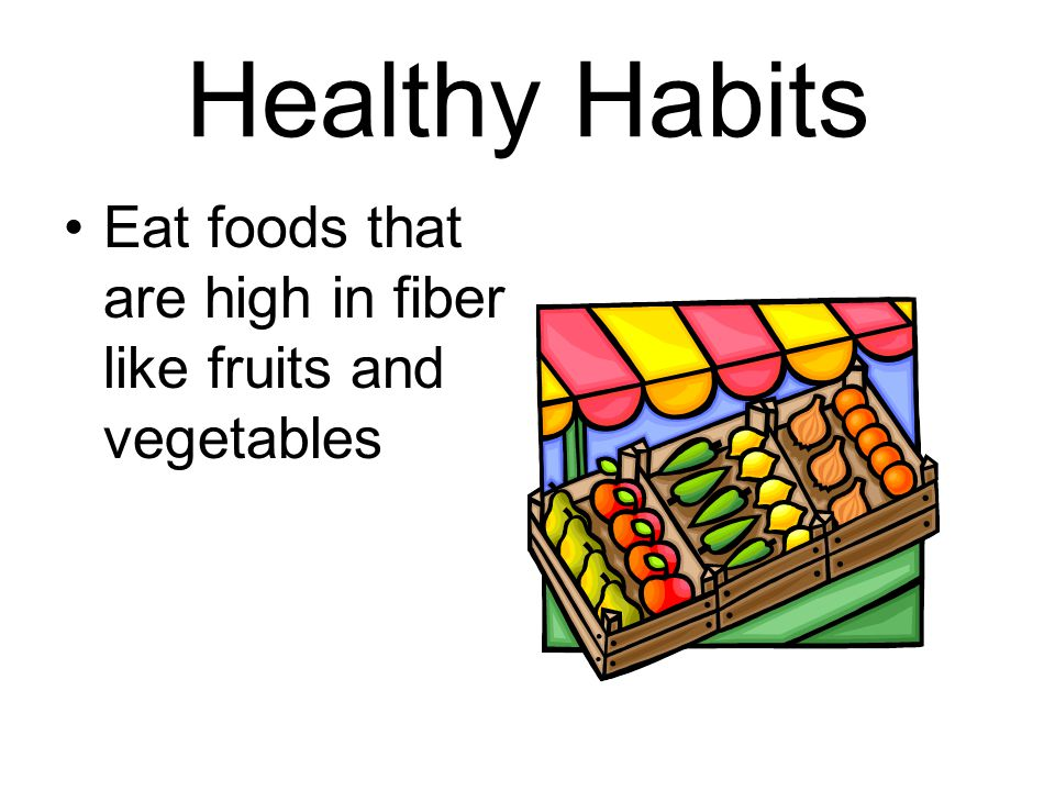 Healthy Habits Eat foods that are high in fiber like fruits and vegetables