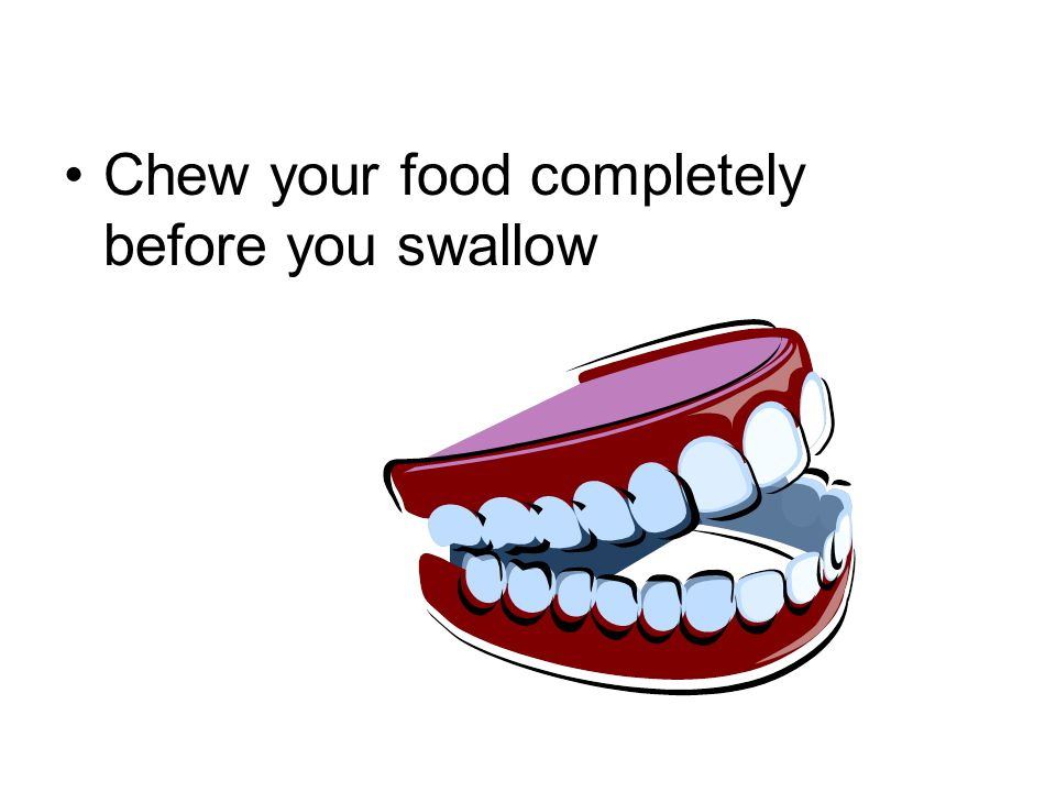 Chew your food completely before you swallow
