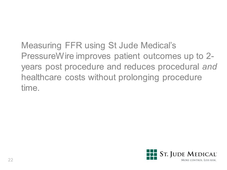 Measuring FFR using St Jude Medical's PressureWire improves patient outcomes up to 2-years post procedure and reduces procedural and healthcare costs without prolonging procedure time.