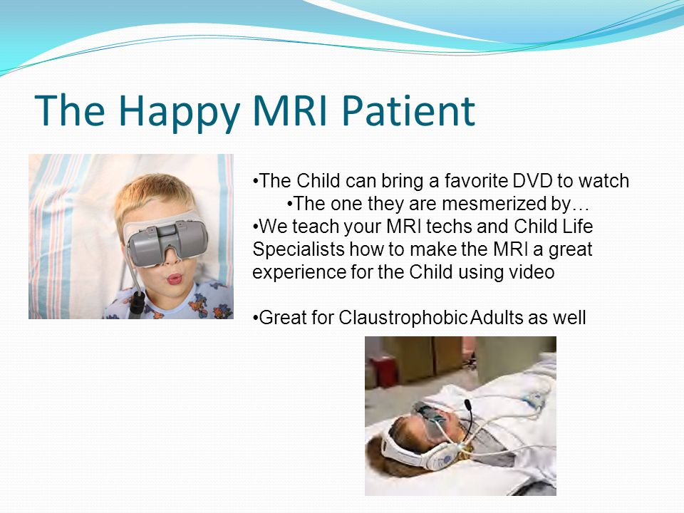 The Happy MRI Patient The Child can bring a favorite DVD to watch