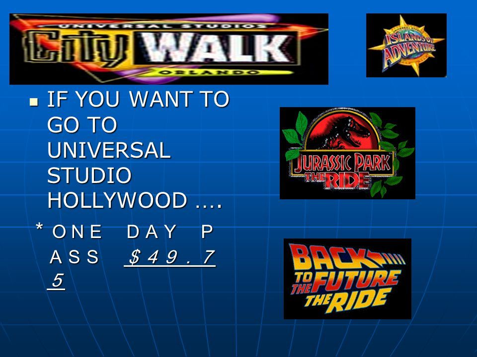 IF YOU WANT TO GO TO UNIVERSAL STUDIO HOLLYWOOD ….