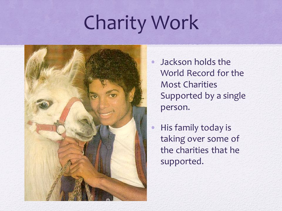 Charity Work Jackson holds the World Record for the Most Charities Supported by a single person.