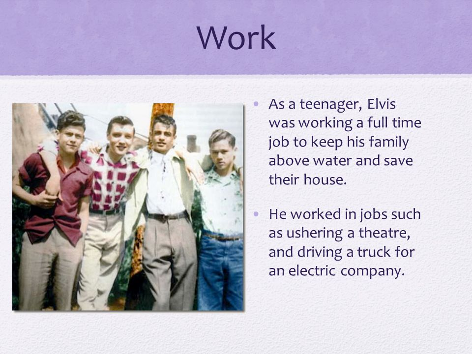 Work As a teenager, Elvis was working a full time job to keep his family above water and save their house.