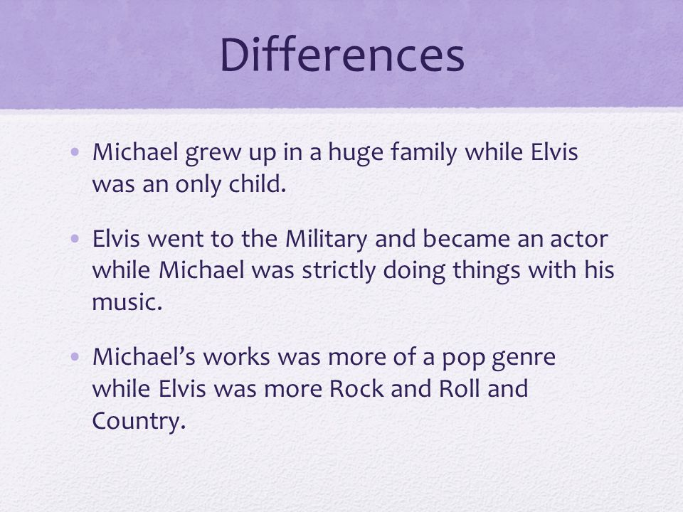 Differences Michael grew up in a huge family while Elvis was an only child.