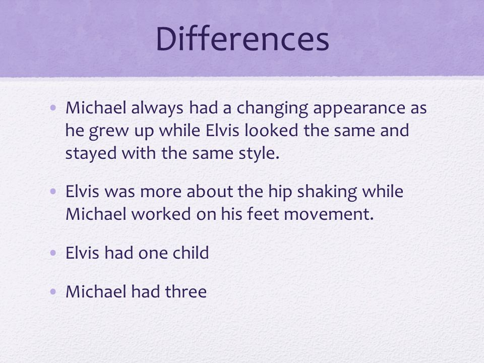 Differences Michael always had a changing appearance as he grew up while Elvis looked the same and stayed with the same style.