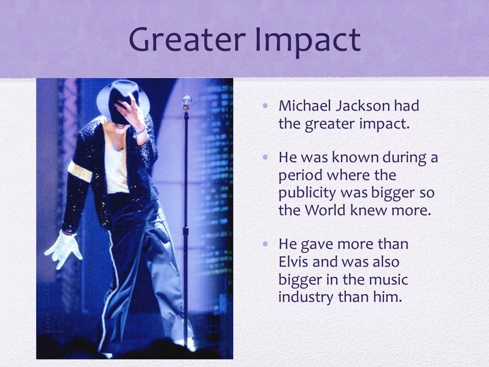 Greater Impact Michael Jackson had the greater impact.