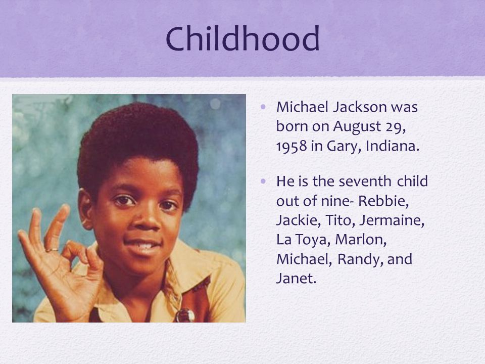 Childhood Michael Jackson was born on August 29, 1958 in Gary, Indiana.