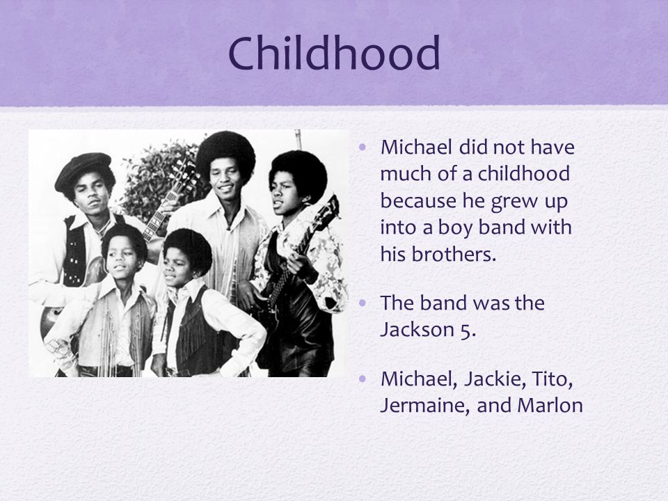 Childhood Michael did not have much of a childhood because he grew up into a boy band with his brothers.