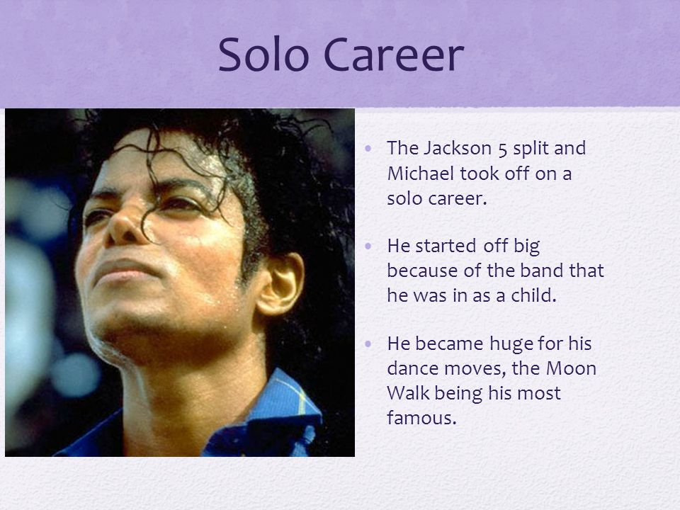 Solo Career The Jackson 5 split and Michael took off on a solo career.