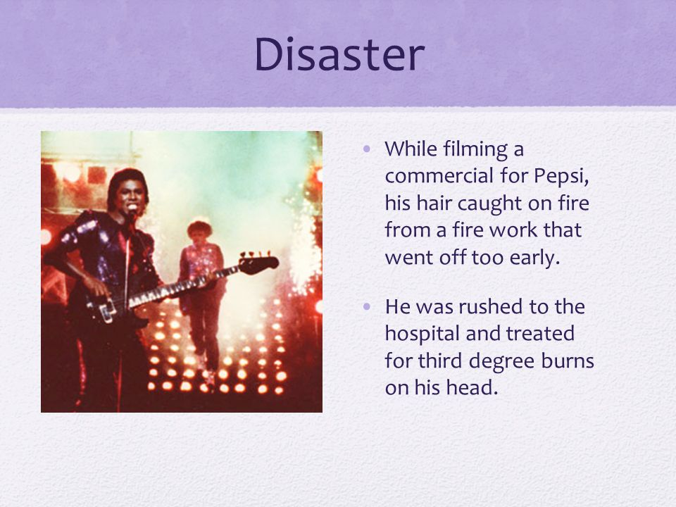 Disaster While filming a commercial for Pepsi, his hair caught on fire from a fire work that went off too early.
