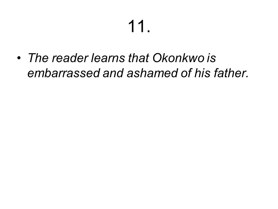 11. The reader learns that Okonkwo is embarrassed and ashamed of his father.