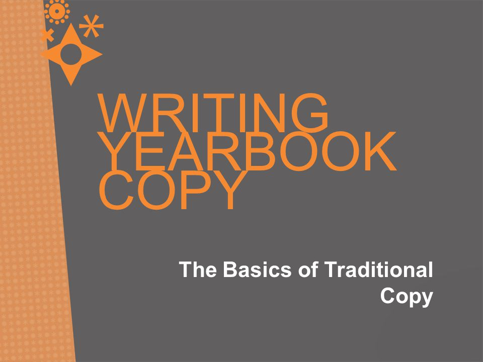 WRITING YEARBOOK COPY The Basics of Traditional Copy