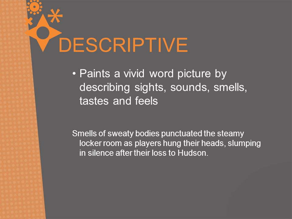 DESCRIPTIVE Paints a vivid word picture by describing sights, sounds, smells, tastes and feels.