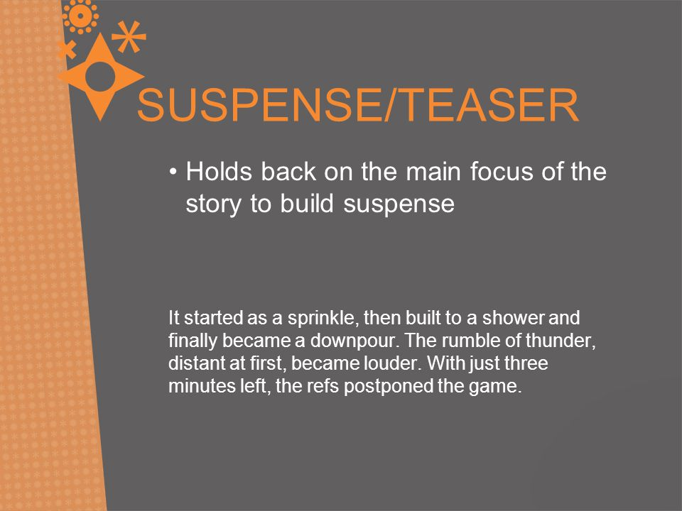 SUSPENSE/TEASER Holds back on the main focus of the story to build suspense.
