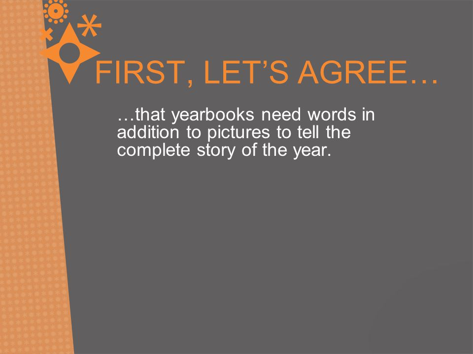 FIRST, LET'S AGREE… …that yearbooks need words in addition to pictures to tell the complete story of the year.