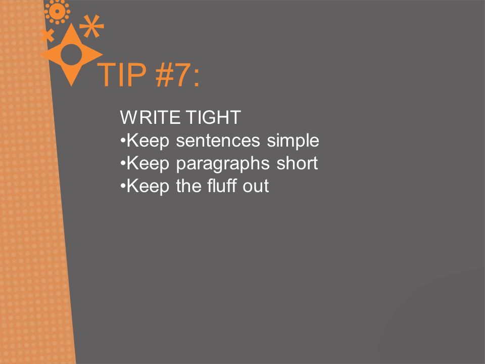 TIP #7: WRITE TIGHT Keep sentences simple Keep paragraphs short