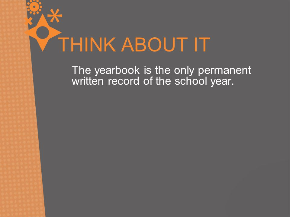 THINK ABOUT IT The yearbook is the only permanent written record of the school year.