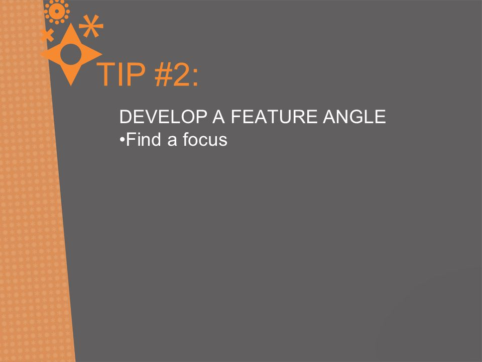 TIP #2: DEVELOP A FEATURE ANGLE Find a focus