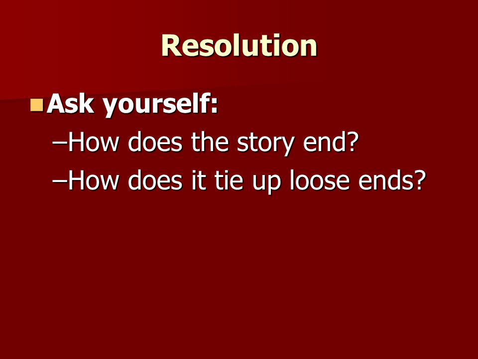 Resolution Ask yourself: How does the story end