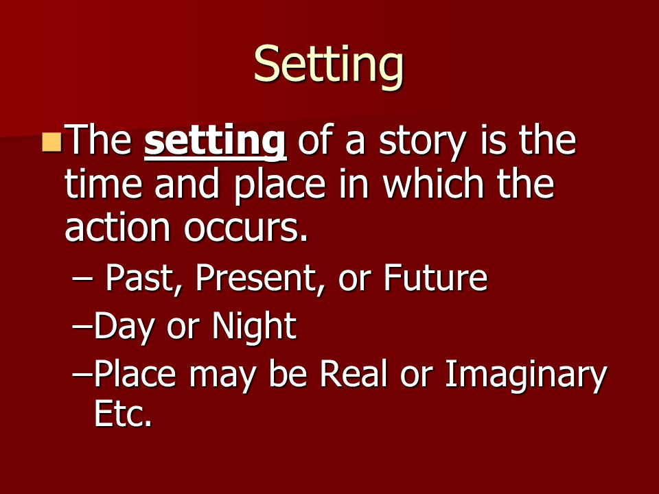 Setting The setting of a story is the time and place in which the action occurs. Past, Present, or Future.
