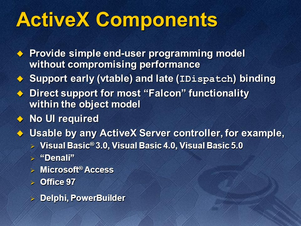 ActiveX Components Provide simple end-user programming model without compromising performance. Support early (vtable) and late (IDispatch) binding.