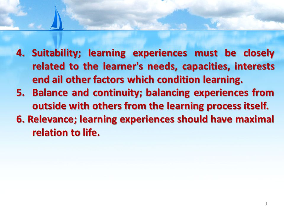 4. Suitability; learning experiences must be closely related to the learner s needs, capacities, interests end ail other factors which condition learning.