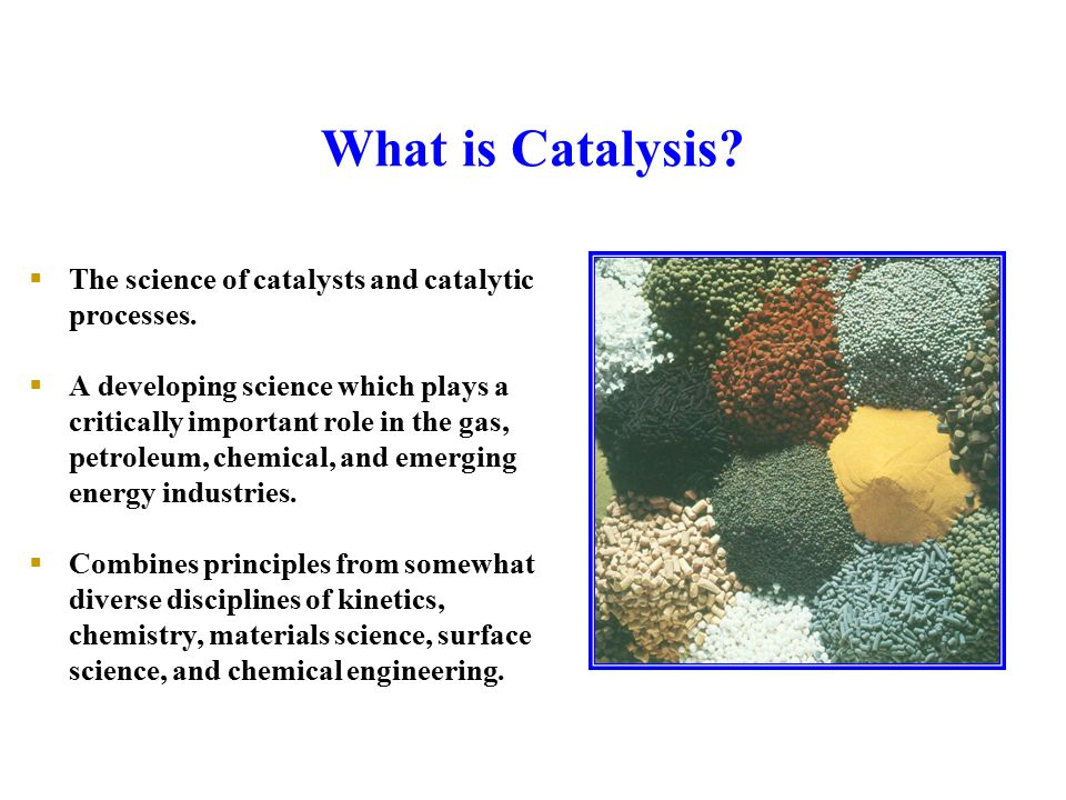 What is Catalysis The science of catalysts and catalytic processes.
