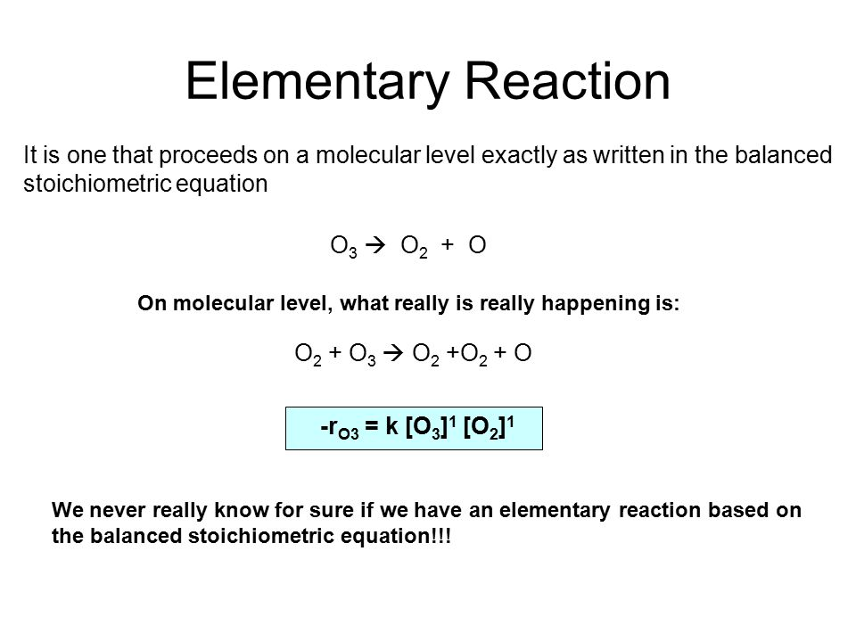 Elementary Reaction It is one that proceeds on a molecular level exactly as written in the balanced stoichiometric equation.