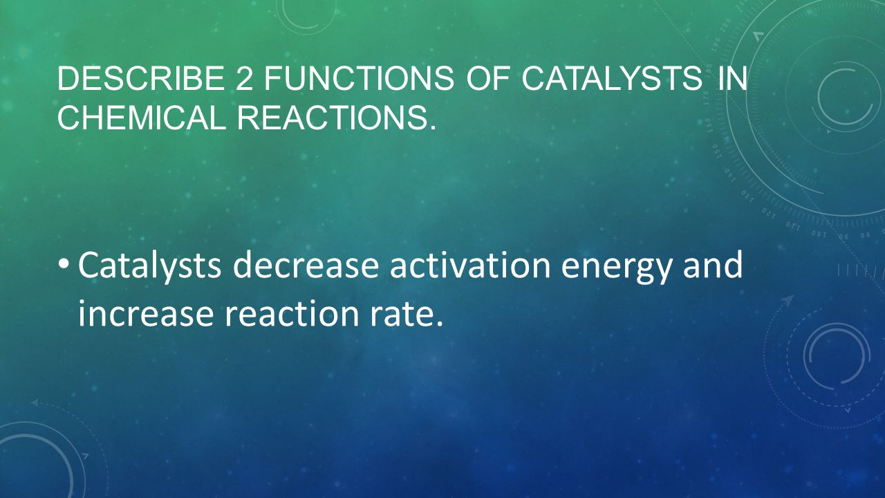 Describe 2 functions of catalysts in chemical reactions.