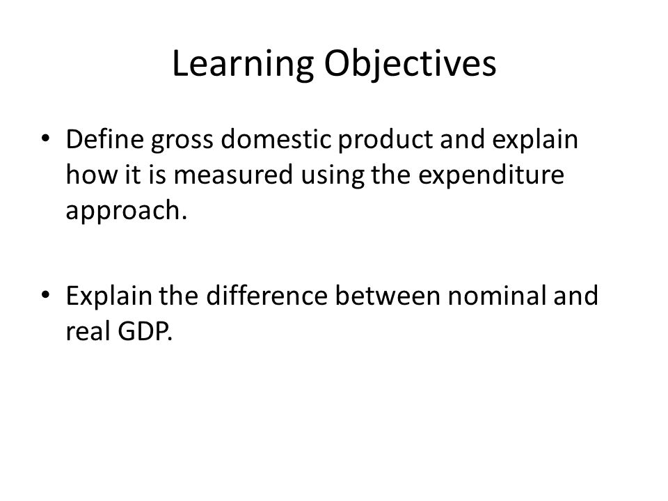 Learning Objectives Define gross domestic product and explain how it is measured using the expenditure approach.