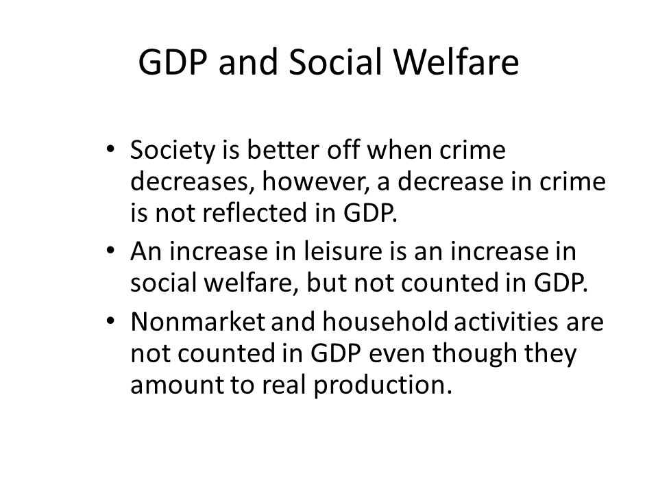 GDP and Social Welfare Society is better off when crime decreases, however, a decrease in crime is not reflected in GDP.