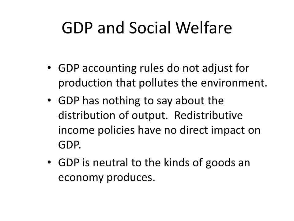 GDP and Social Welfare GDP accounting rules do not adjust for production that pollutes the environment.