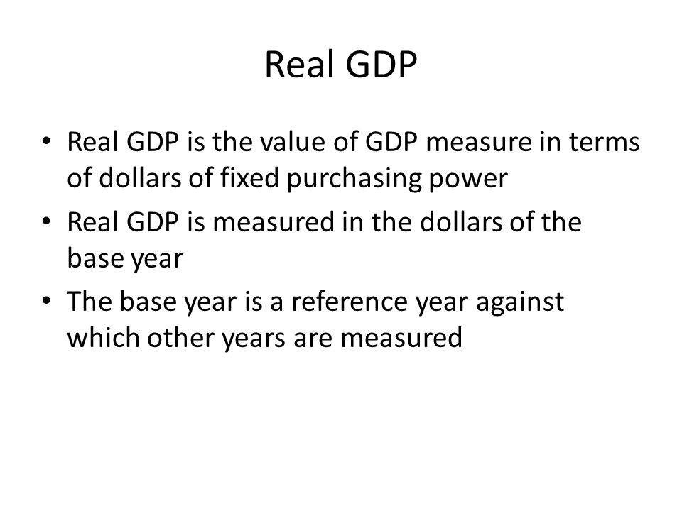 Real GDP Real GDP is the value of GDP measure in terms of dollars of fixed purchasing power. Real GDP is measured in the dollars of the base year.