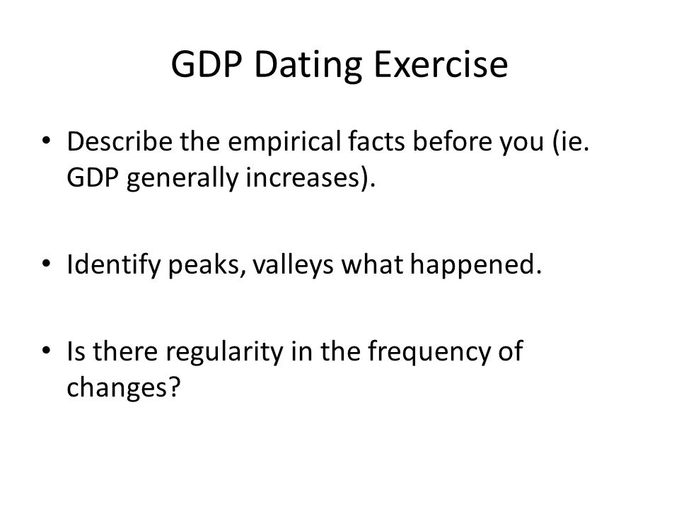GDP Dating Exercise Describe the empirical facts before you (ie. GDP generally increases). Identify peaks, valleys what happened.