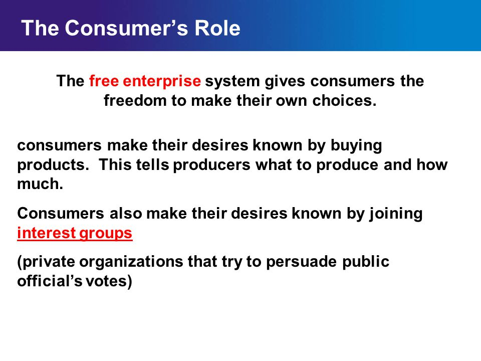 The Consumer's Role The free enterprise system gives consumers the freedom to make their own choices.