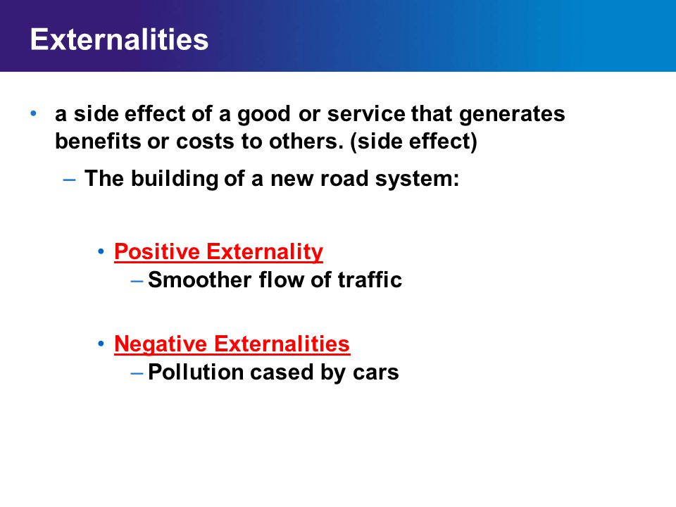 Externalities a side effect of a good or service that generates benefits or costs to others. (side effect)