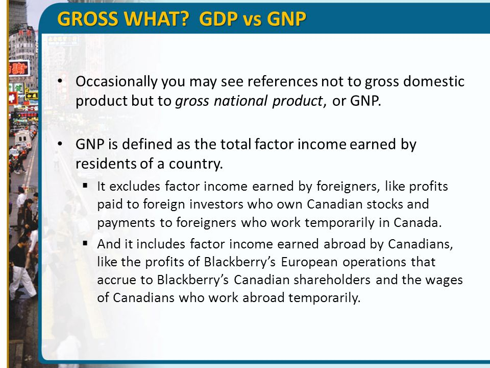 GROSS WHAT GDP vs GNP Occasionally you may see references not to gross domestic product but to gross national product, or GNP.