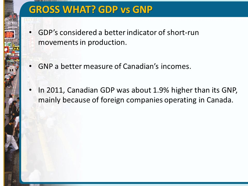 GROSS WHAT GDP vs GNP GDP's considered a better indicator of short-run movements in production. GNP a better measure of Canadian's incomes.