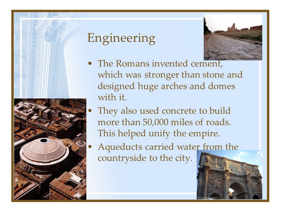 Engineering The Romans invented cement, which was stronger than stone and designed huge arches and domes with it.