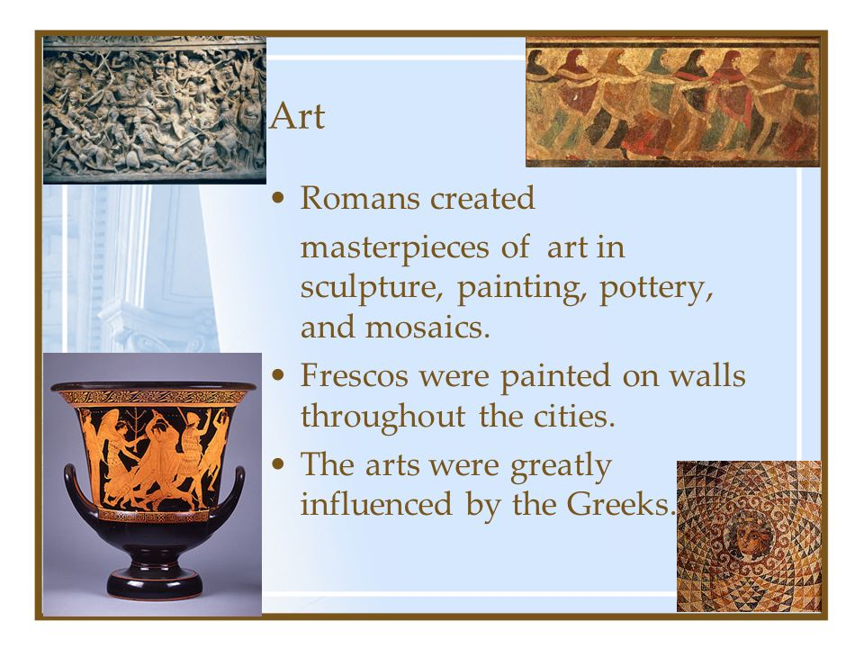 Art Romans created. masterpieces of art in sculpture, painting, pottery, and mosaics. Frescos were painted on walls throughout the cities.