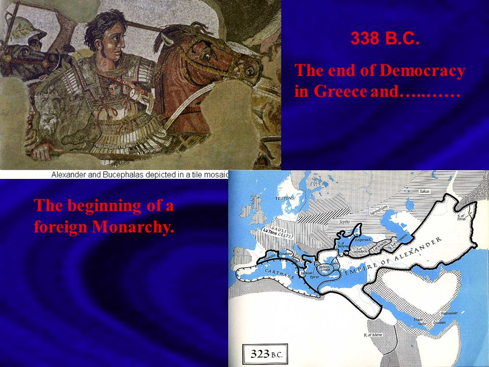 338 B.C. The end of Democracy in Greece and…..…… The beginning of a foreign Monarchy.