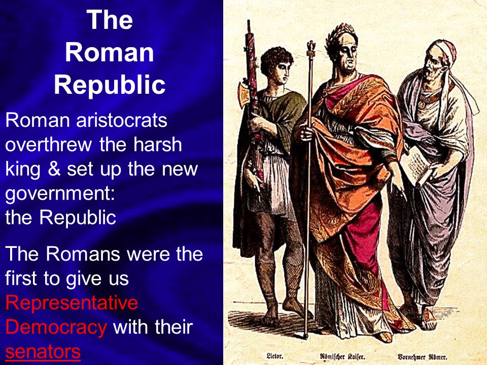 The Roman Republic Roman aristocrats overthrew the harsh king & set up the new government: the Republic.